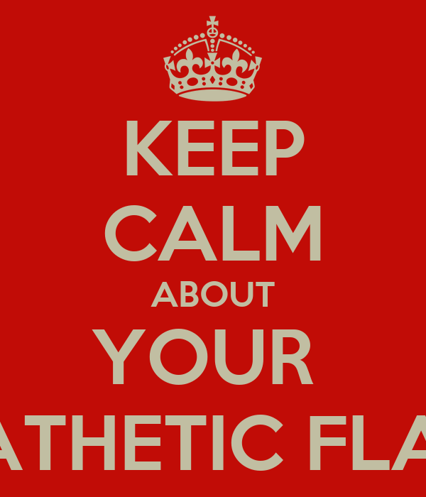 KEEP CALM ABOUT YOUR  PATHETIC FLAG