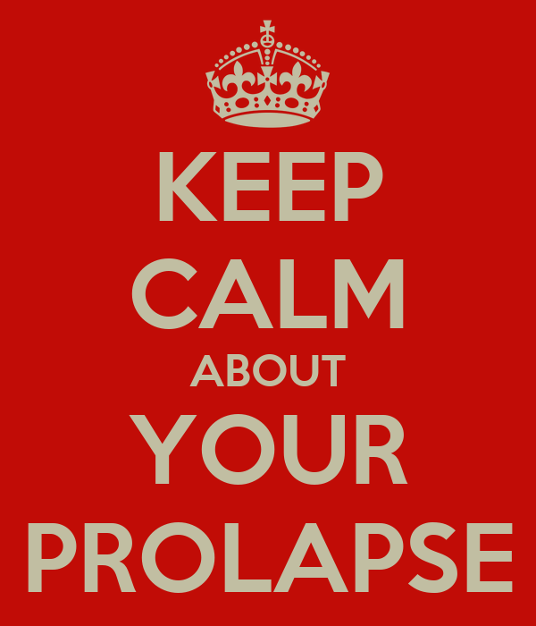 KEEP CALM ABOUT YOUR PROLAPSE