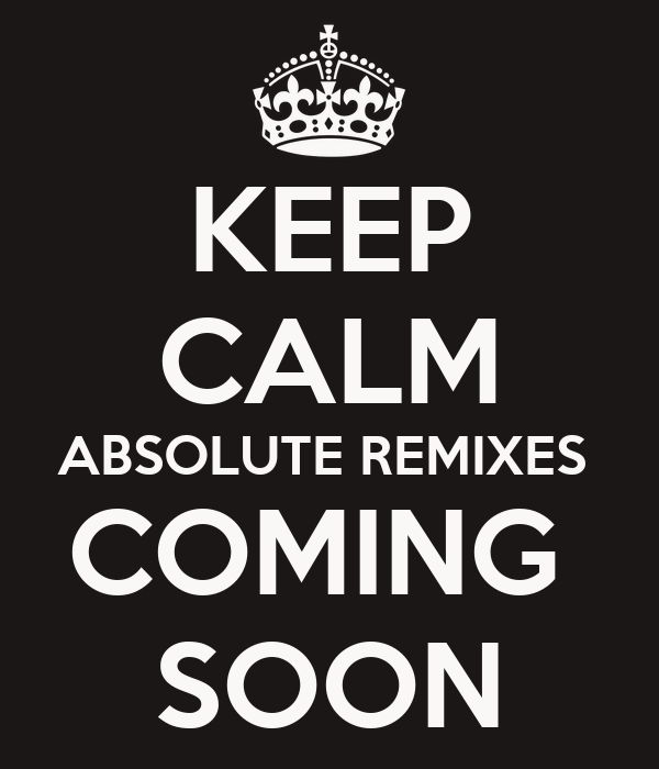 KEEP CALM ABSOLUTE REMIXES  COMING  SOON