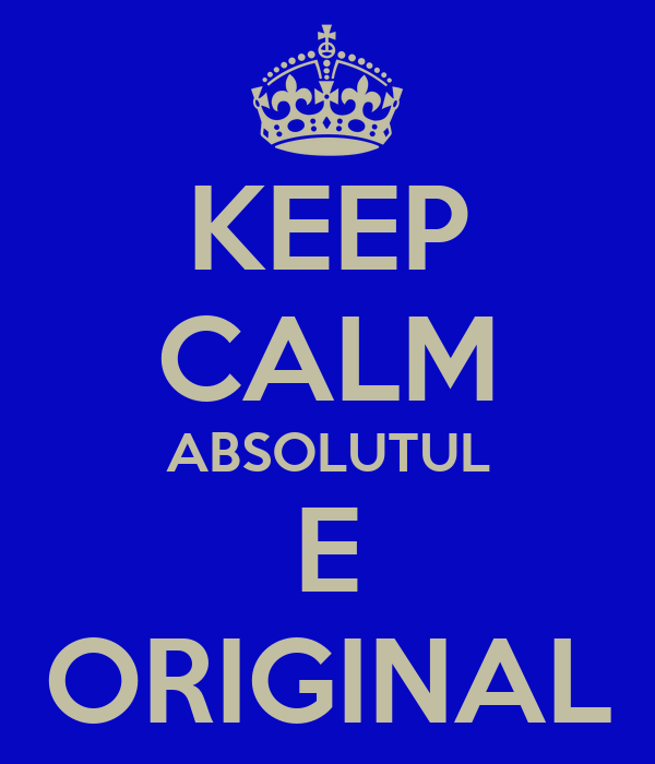KEEP CALM ABSOLUTUL E ORIGINAL
