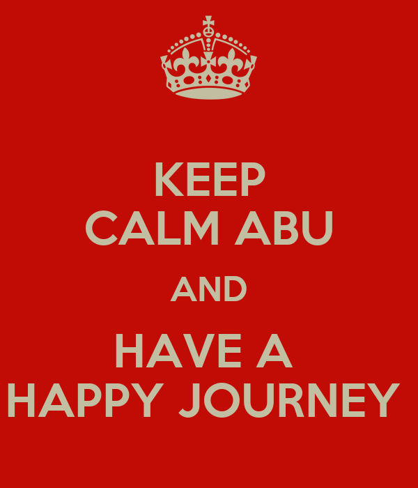 KEEP CALM ABU AND HAVE A  HAPPY JOURNEY