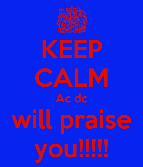 KEEP CALM Ac dc will praise you!!!!!