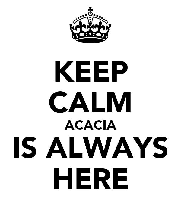 KEEP CALM ACACIA IS ALWAYS HERE