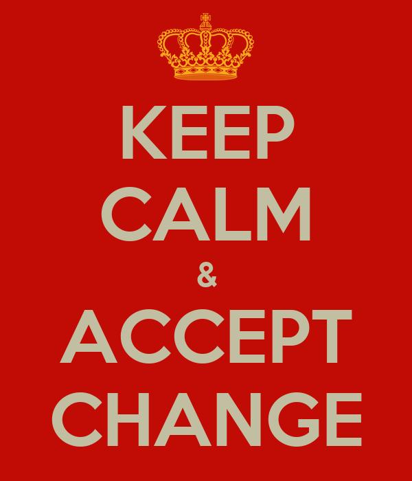 KEEP CALM & ACCEPT CHANGE