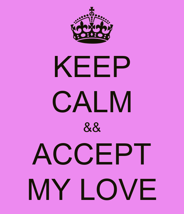KEEP CALM && ACCEPT MY LOVE