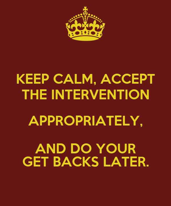 KEEP CALM, ACCEPT THE INTERVENTION APPROPRIATELY, AND DO YOUR GET BACKS LATER.