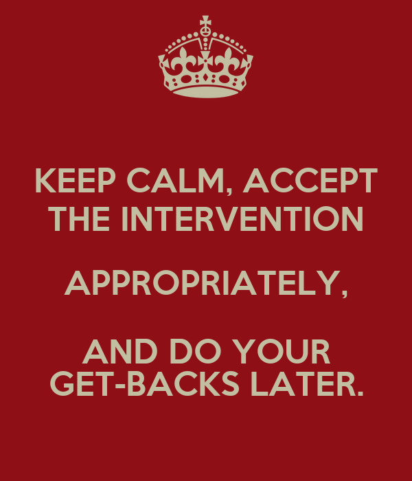 KEEP CALM, ACCEPT THE INTERVENTION APPROPRIATELY, AND DO YOUR GET-BACKS LATER.