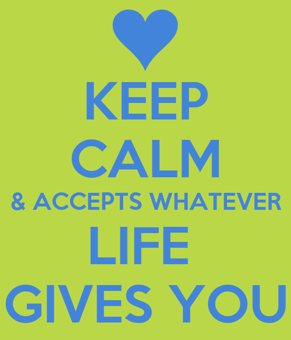 KEEP CALM & ACCEPTS WHATEVER LIFE  GIVES YOU