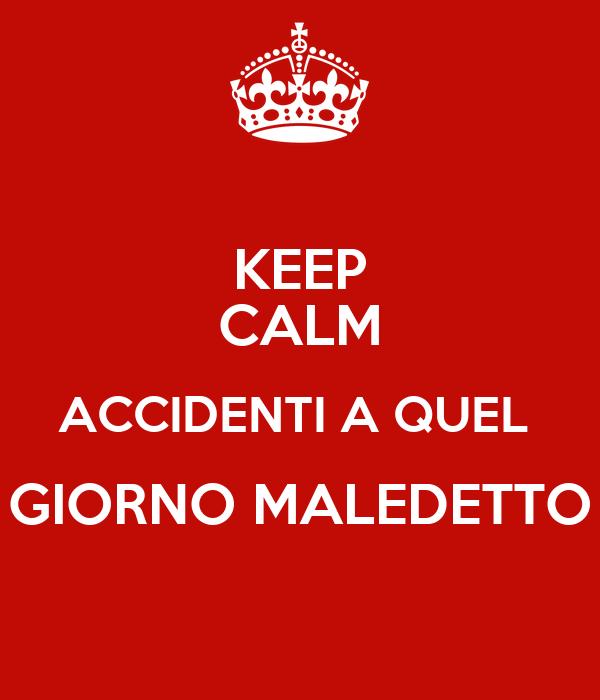 KEEP CALM ACCIDENTI A QUEL  GIORNO MALEDETTO
