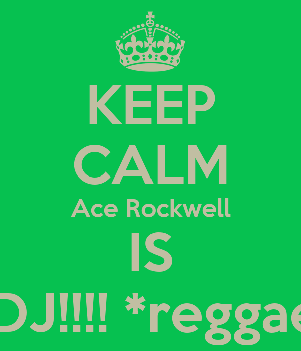 KEEP CALM Ace Rockwell IS YOUR DJ!!!! *reggae siren*