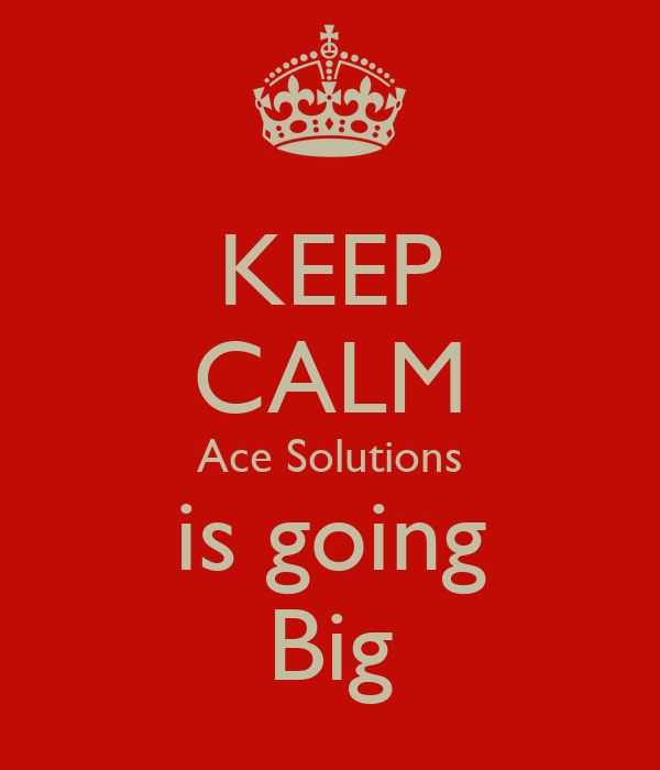 KEEP CALM Ace Solutions is going Big