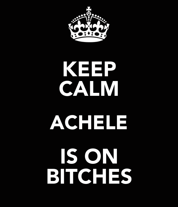 KEEP CALM ACHELE IS ON BITCHES