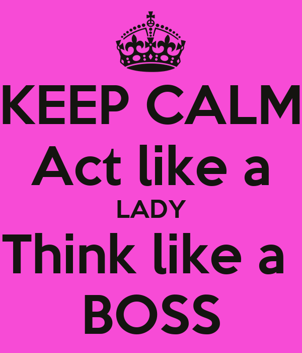 KEEP CALM Act like a LADY Think like a  BOSS