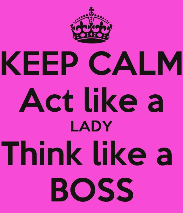 KEEP CALM Act like a LADY Think like a  BOSS