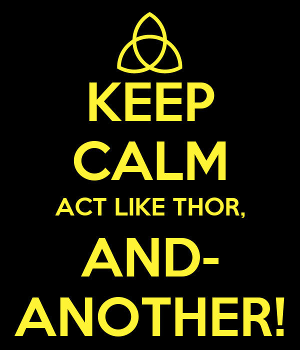 KEEP CALM ACT LIKE THOR, AND- ANOTHER!