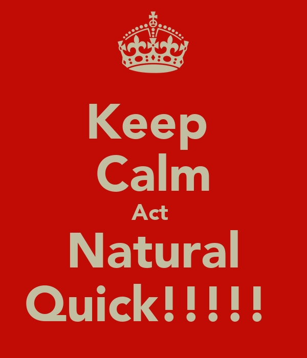 Keep  Calm Act  Natural Quick!!!!!