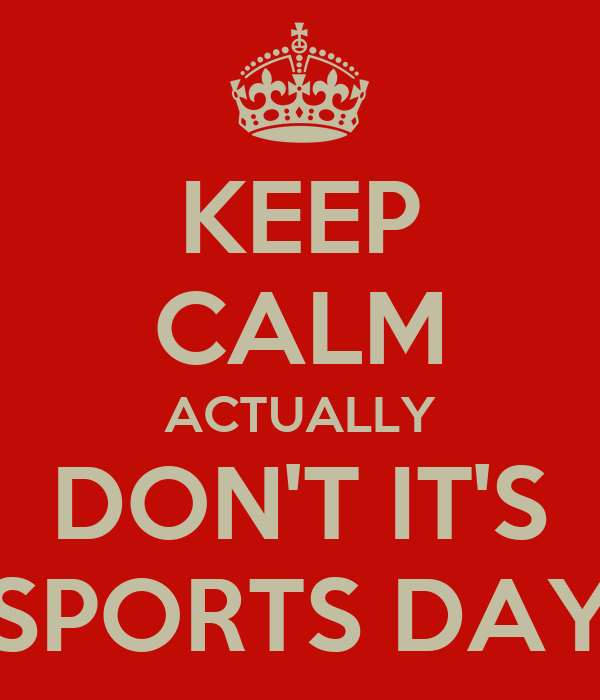 KEEP CALM ACTUALLY DON'T IT'S SPORTS DAY
