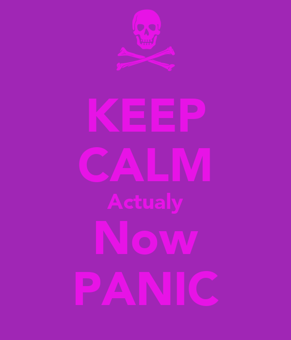 KEEP CALM Actualy Now PANIC