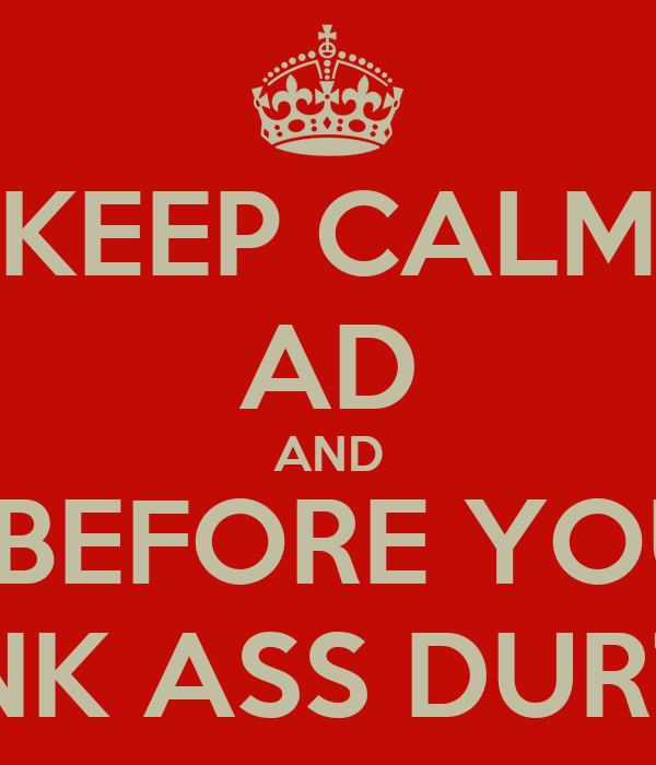 KEEP CALM AD AND STFU BEFORE YOU GET YOUR PUNK ASS DURTED FAGG