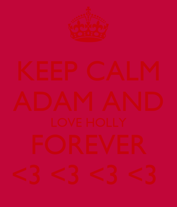 KEEP CALM ADAM AND LOVE HOLLY FOREVER <3 <3 <3 <3