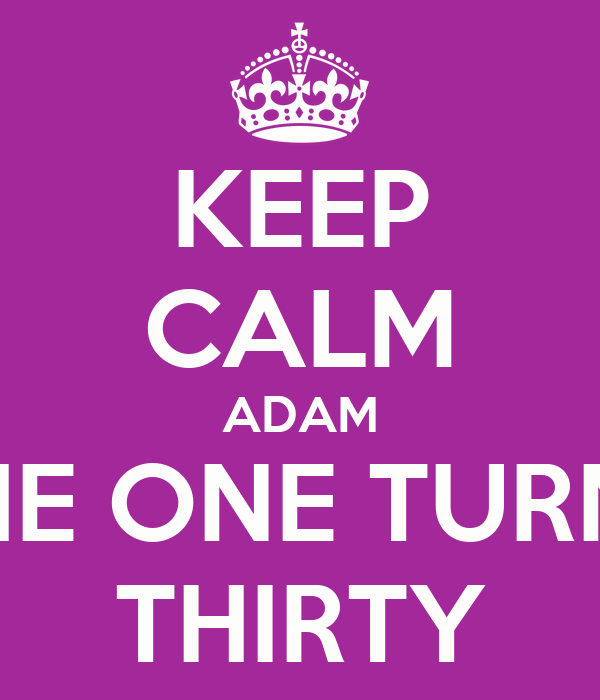 KEEP CALM ADAM IS THE ONE TURNING THIRTY