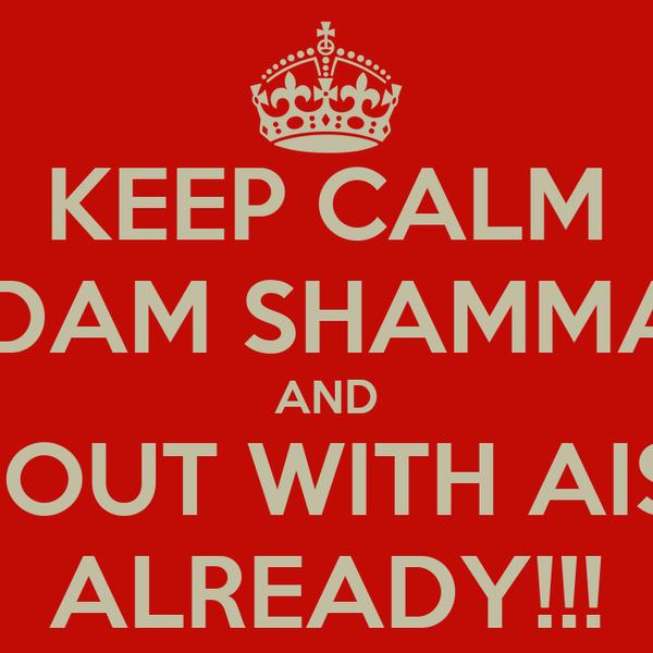 KEEP CALM ADAM SHAMMAR AND GO OUT WITH AISHA ALREADY!!!
