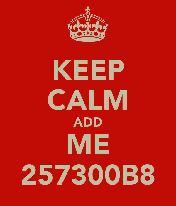 KEEP CALM ADD ME 257300B8