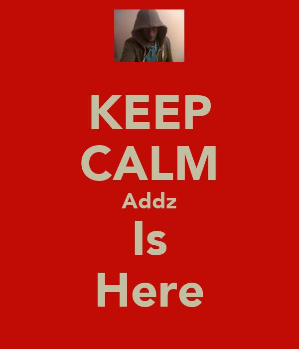 KEEP CALM Addz Is Here
