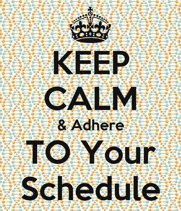 KEEP CALM & Adhere TO Your Schedule