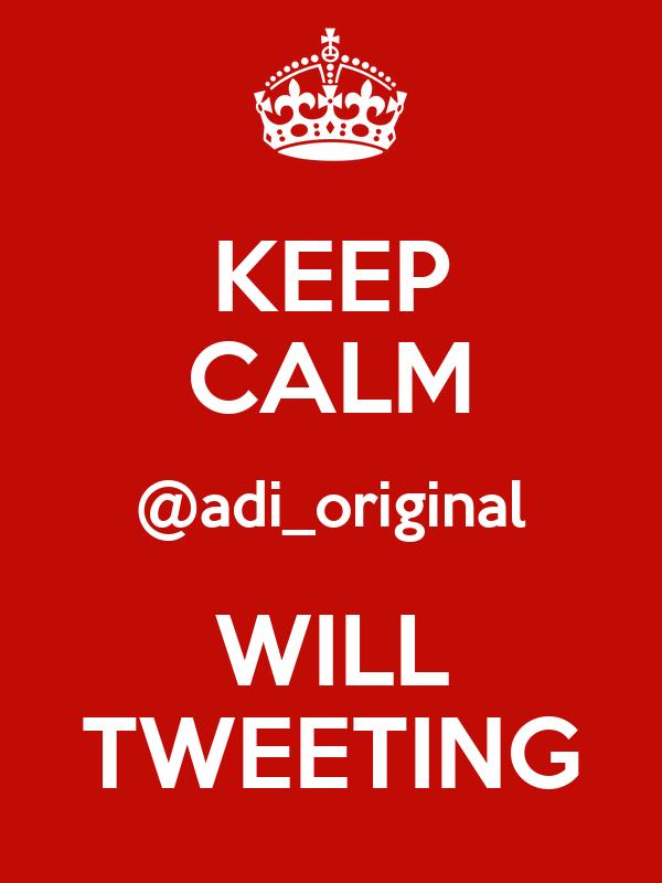KEEP CALM @adi_original WILL TWEETING