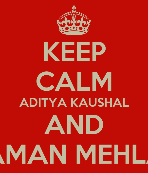KEEP CALM ADITYA KAUSHAL AND ARYAMAN MEHLAVAT