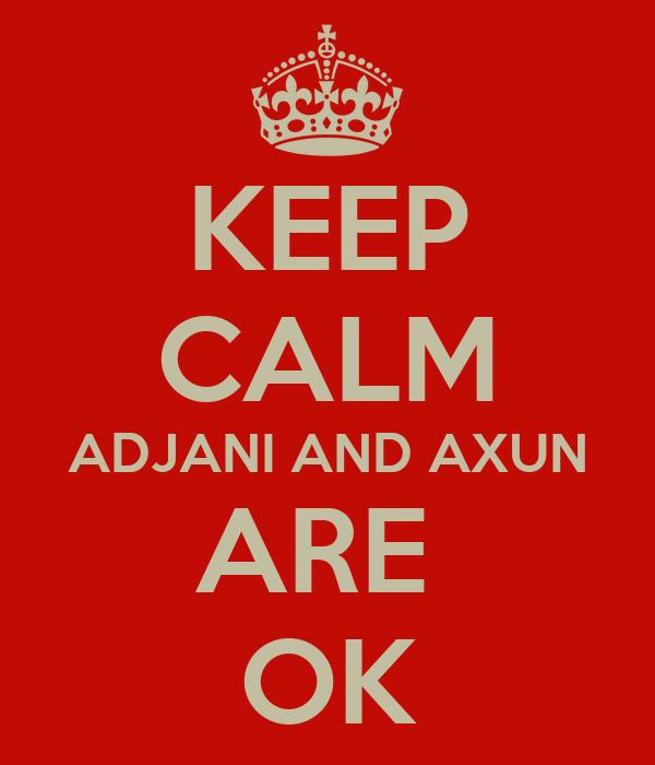 KEEP CALM ADJANI AND AXUN ARE  OK
