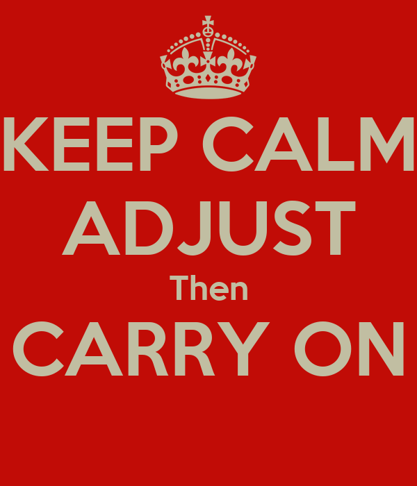 KEEP CALM ADJUST Then CARRY ON