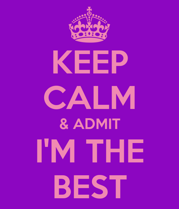 KEEP CALM & ADMIT I'M THE BEST