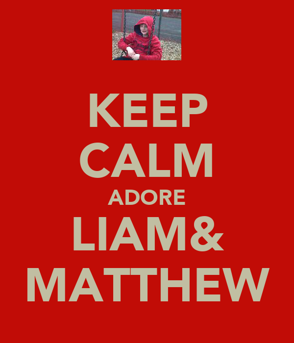 KEEP CALM ADORE LIAM& MATTHEW