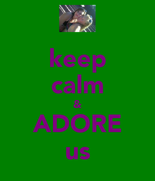 keep calm & ADORE us