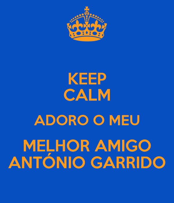 KEEP CALM ADORO O MEU MELHOR AMIGO ANTÓNIO GARRIDO