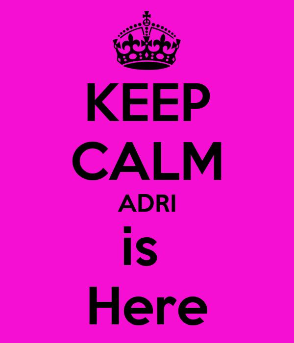 KEEP CALM ADRI is  Here