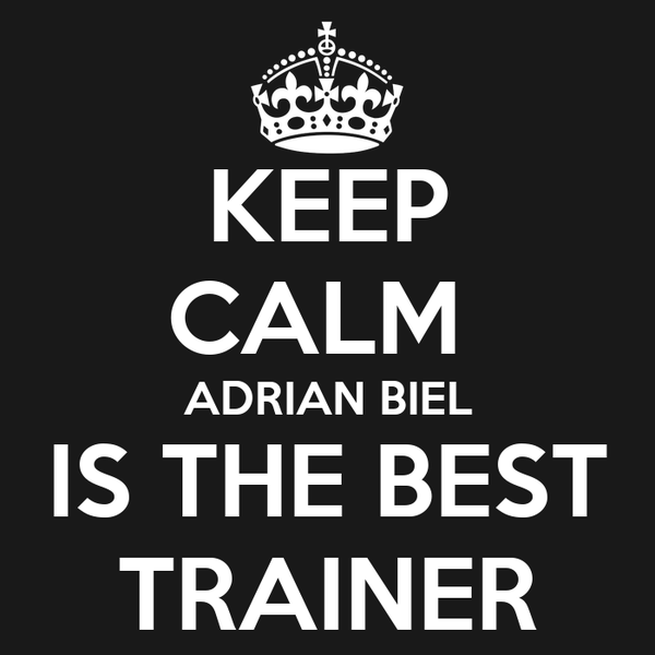 KEEP CALM  ADRIAN BIEL IS THE BEST TRAINER