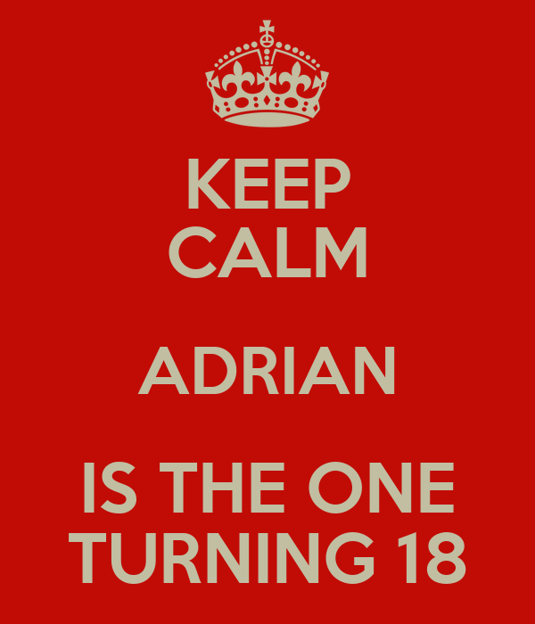 KEEP CALM ADRIAN IS THE ONE TURNING 18