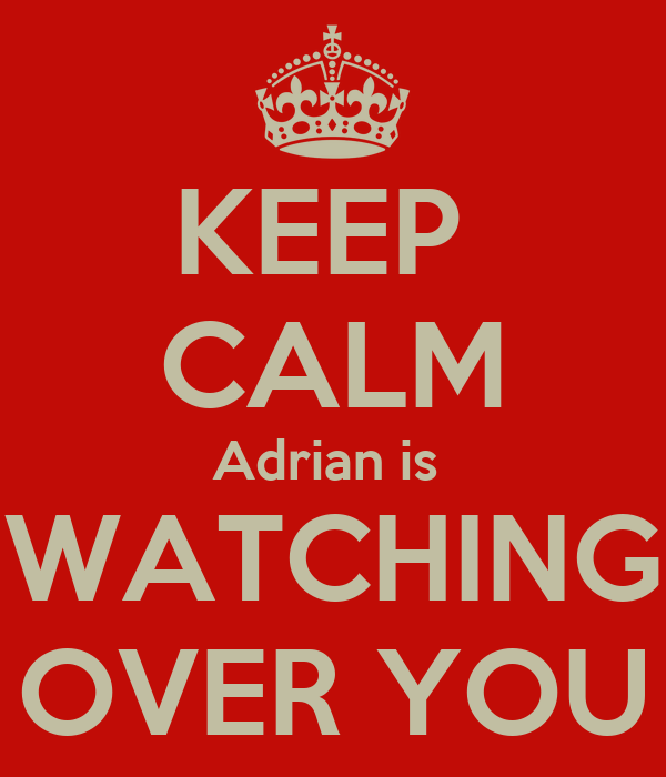 KEEP  CALM Adrian is  WATCHING OVER YOU