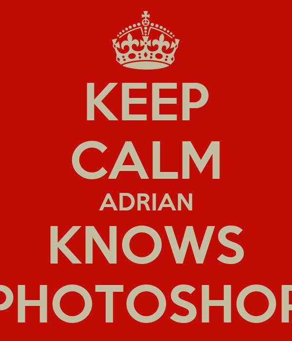 KEEP CALM ADRIAN KNOWS PHOTOSHOP