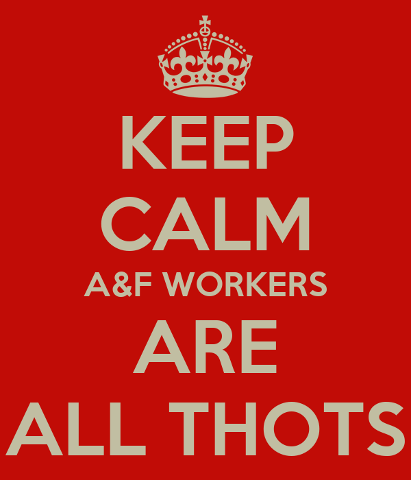 KEEP CALM A&F WORKERS ARE ALL THOTS