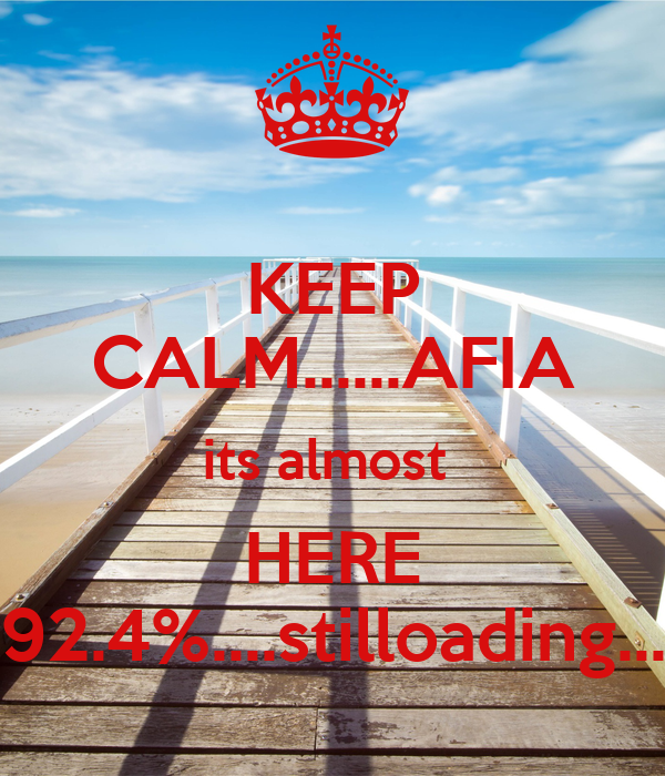 KEEP CALM......AFIA its almost  HERE 92.4%....stilloading...