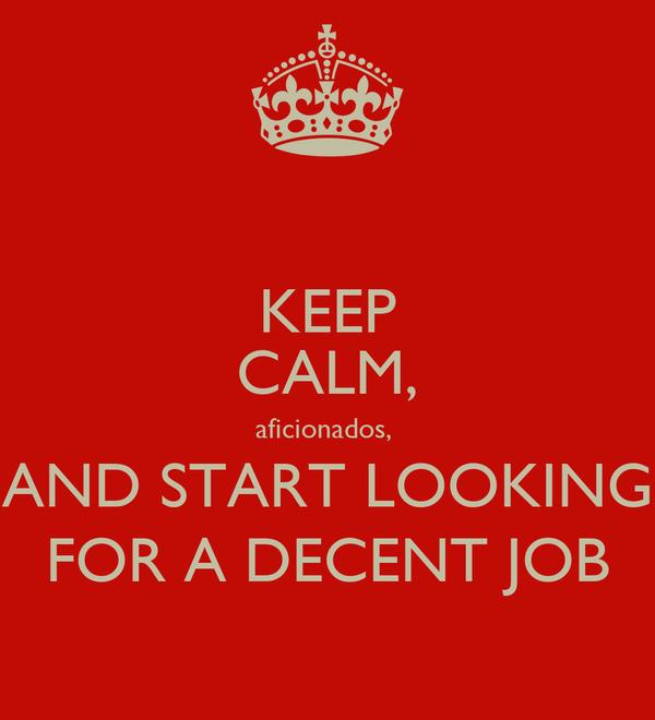KEEP CALM, aficionados,  AND START LOOKING FOR A DECENT JOB