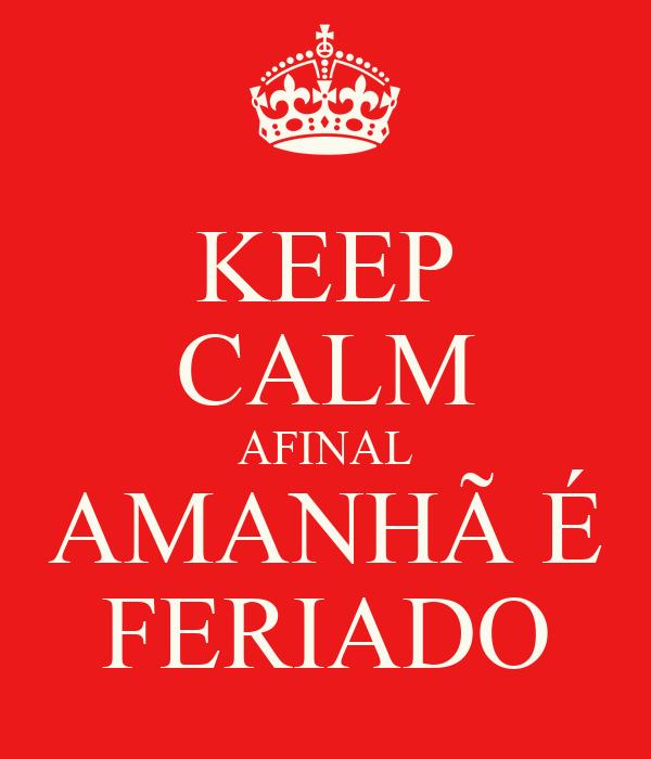 KEEP CALM AFINAL AMANHÃ É FERIADO