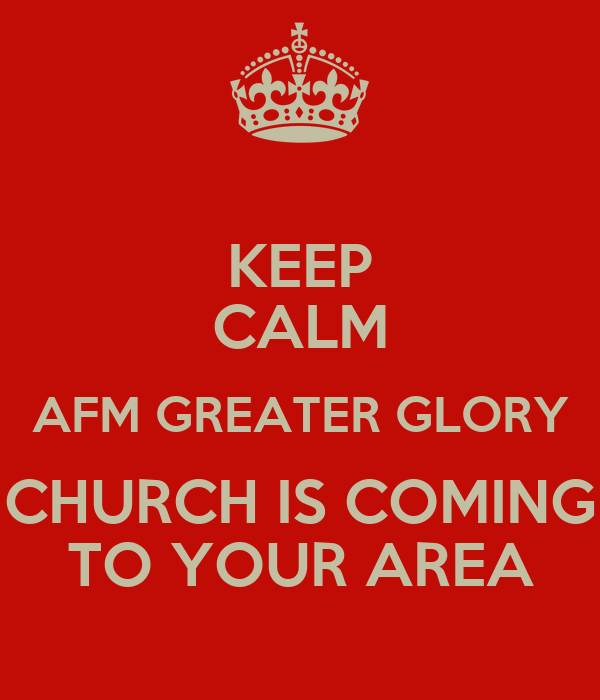 KEEP CALM AFM GREATER GLORY CHURCH IS COMING TO YOUR AREA
