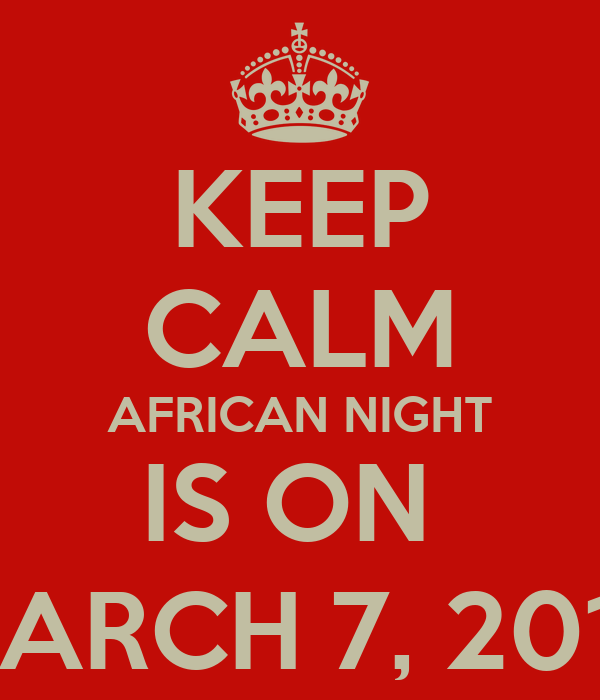 KEEP CALM AFRICAN NIGHT IS ON  MARCH 7, 2013