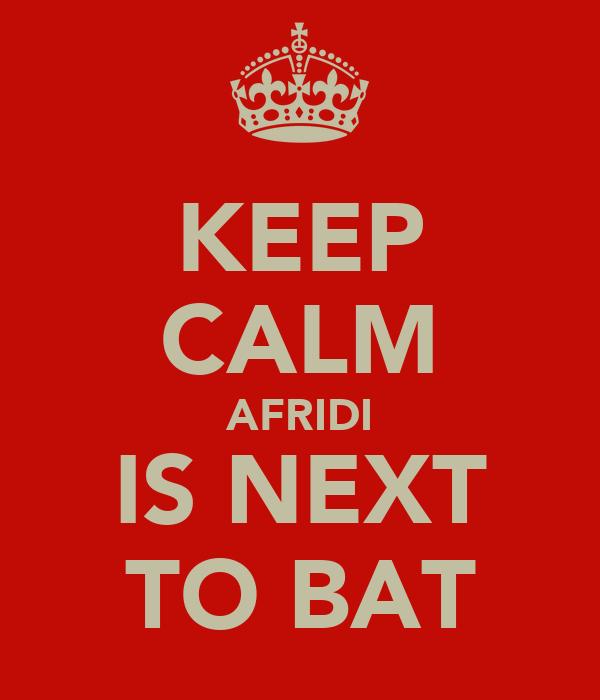 KEEP CALM AFRIDI IS NEXT TO BAT