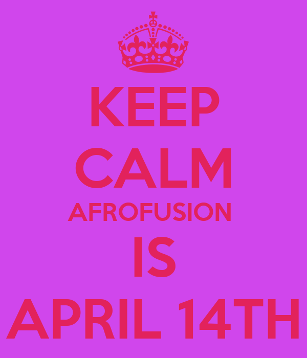 KEEP CALM AFROFUSION  IS APRIL 14TH